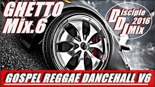 GHETTO MIX 6 2016 @DISCIPLEDJ MIX GOSPEL REGGAE DANCEHALL GOSPEL