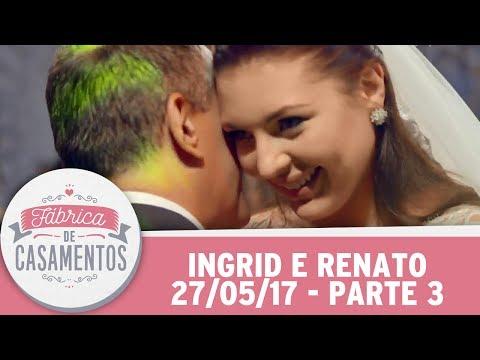 Fábrica De Casamentos | Ingrid E Renato | Parte 3 (27/05/17)