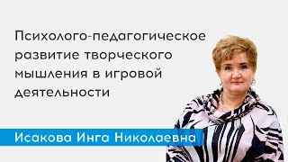 Психолого-педагогическое развитие творческого мышления в игровой деятельности - спикер Исакова И.Н.