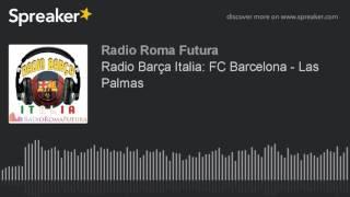 Radio Barça Italia: FC Barcelona - Las Palmas (part 1 di 11) | Associazione Culturale Roma Futura