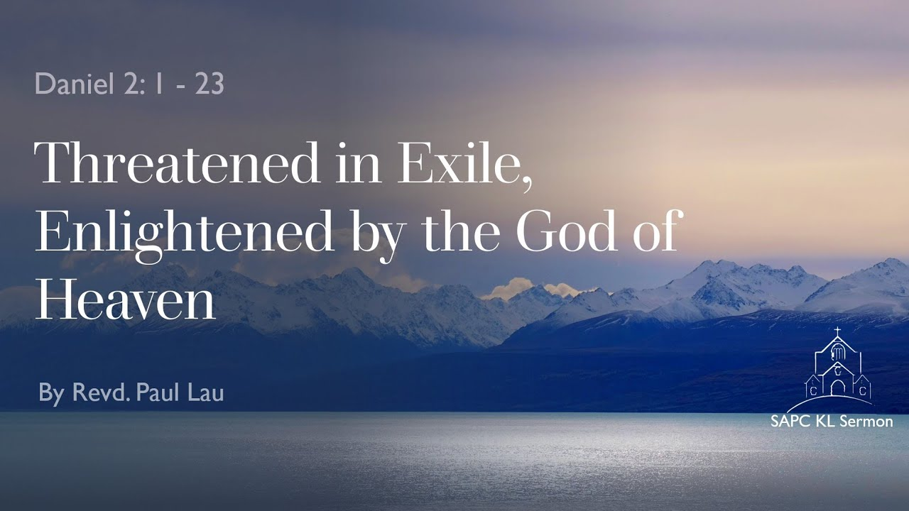 Daniel 2:1- 23  Threatened in Exile, Enlightened by the God of Heaven