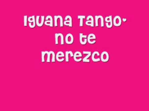 Iguana Tango-No te merezco
