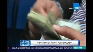 مصر في اسبوع..الدولار يكسر حاجز الـ 12 جنيها في السوق السوداء