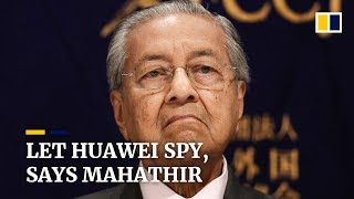 Huawei 'can spy as much as they like,' says Malaysia's Mahathir Mohamad