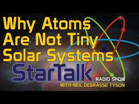 Neil deGrasse Tyson: Why Atoms Are Not Tiny Solar Systems