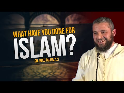 What Have You Done for Islam? - Sh. Riad Ouarzazi