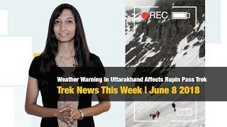 Weather Warning In Uttarakhand Affects Rupin Pass Trek | Trek News This Week, June 8 2018