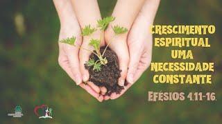 CRESCIMENTO ESPIRITUAL: UMA NECESSIDADE CONSTANTE - Efésios 4.11-16