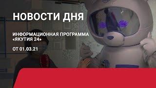 Новости дня. 01 марта 2021 года. Информационная программа «Якутия 24»