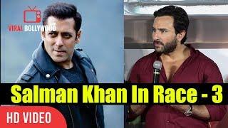 Saif Ali Khan Reaction On Salman Khan Casted For Race 3   Salman Khan Khan In Race 3