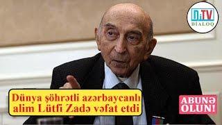 Dünya şöhrətli azərbaycanlı alim Lütfi Zadə vəfat etdi