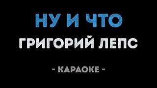 Григорий Лепс - Ну и что (Караоке)
