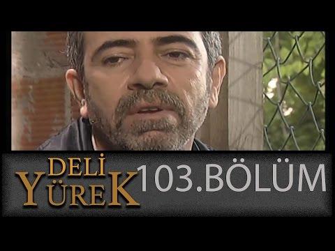 Deli Yürek 103.Bölüm Tek Part İzle (HD)