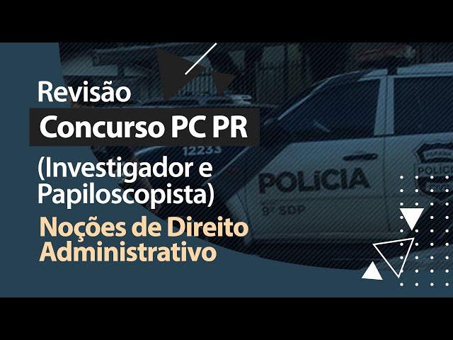 Concurso PC PR - Revisão - Noções de Direito Administrativo
