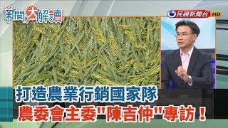 【新聞大解讀】打造農業行銷國家隊 農委會主委