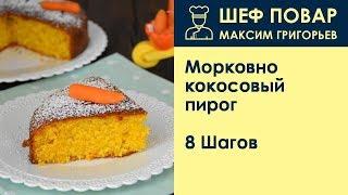 Морковно-кокосовый пирог . Рецепт от шеф повара Максима Григорьева