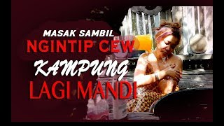 MASAK SAMBIL NGINTIP CEW LAGI MANDI