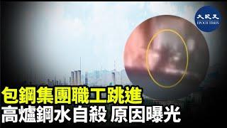 日前,包鋼鋼管公司職工王龍跳入高爐鋼水中自殺的視頻在網上廣泛流傳。據中共官方通報稱,王龍的輕生的原因,或與股票虧損、負債過多有關| #香港大紀元新唐人聯合新聞頻道