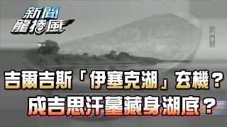 【完整版】2017.04.05吉爾吉斯「伊塞克湖」玄機?成吉思汗墓藏身湖底?《新聞龍捲風》