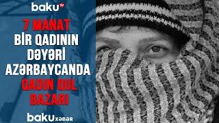 7 MANAT - Bir Qadının Dəyəri / Azərbaycanda Qadın Qul Bazarı #Maştağa