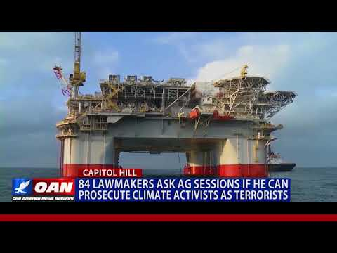 84 Lawmakers Ask AG Sessions If He Can Prosecute Climate Activists As Terrorists
