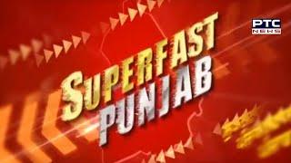 Superfast Punjab: ਸੁਪਰ ਅੰਦਾਜ਼ 'ਚ ਮੁੱਖ ਖ਼ਬਰਾਂ 'ਤੇ ਇੱਕ ਨਜ਼ਰ