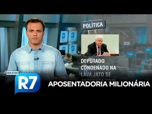 Boletim R7: deputado condenado na Lava Jato se aposenta com R$ 28 mil