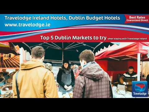Travelodge Dublin City Hotels and Top 5 Dublin Markets to Try