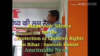 Break Your Silence for the Protection of Children Rights in Bihar : Santosh Kumar