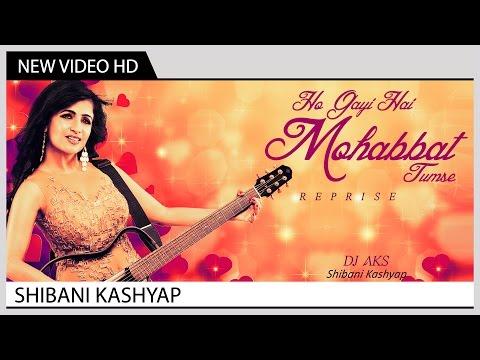 Ho Gayi Hai Mohabbat Tumse (Reprise) - Shibani Kashyap   Music Video