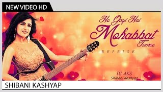 Ho Gayi Hai Mohabbat Tumse (Reprise) - Shibani Kashyap | Music Video