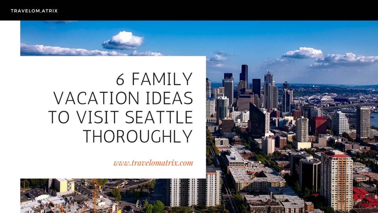 travelomatrix : 6 family vacation ideas to visit seattle thoroughly