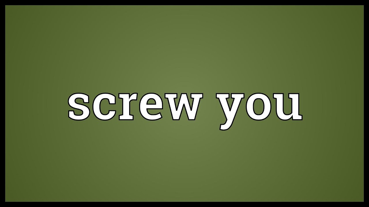 Screw you Meaning