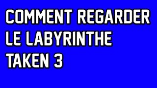 COMMENT REGARDER TAKEN 3, LE LABYRINTHE
