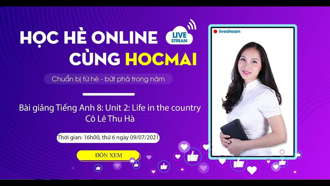[HỌC HÈ ONLINE CÙNG HOCMAI] - Tiếng Anh 8: Unit 2 Life in the country - Cô Lê Thu Hà