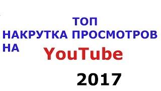 ЛУТШАЯ НАКРУТКА ПРОСМОТРОВ НА YouTube(ЮТУБ) 2017!