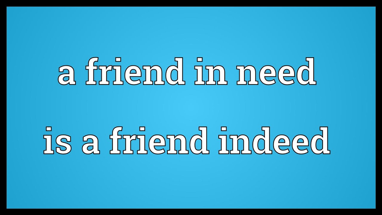 a friend in need is a friend indeed A friend in need is a friend indeed expr expression: prepositional phrase, adverbial phrase, or other phrase or expression--for example, behind the times, on your own ( [sb] who helps is real friend).
