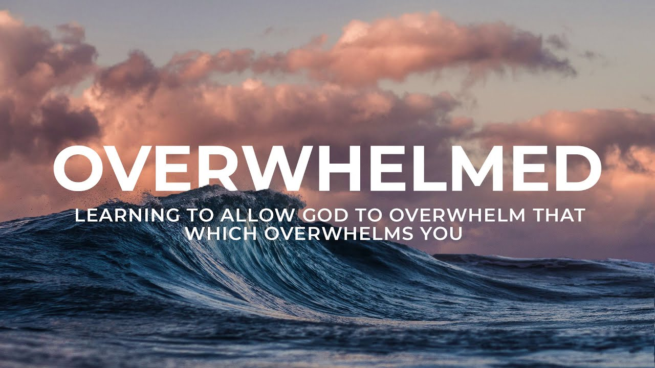 Overwhelmed: Learning To Allow God To Overwhelm That Which Overwhelms You.