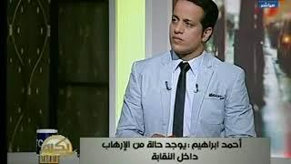 احمد ابراهيم : هناك الكثير من المتضررين داخل النقابة ولم يستطيعوا تقديم شكاوي خوفا من نفوذ النقيب