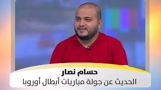 حسام نصار - الحديث عن جولة مباريات أبطال أوروبا