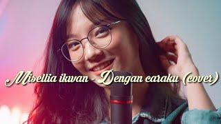 Dengan caraku - Misellia Ikwan  cover (Lirik lagu)