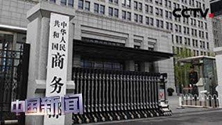 [中国新闻] 中国商务部:中国制造业吸收外资向高质量发展的趋势没有改变 | CCTV中文国际
