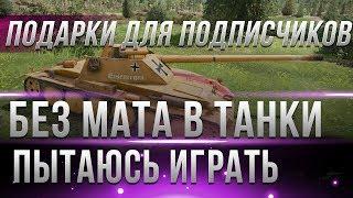 РОЗЫГРЫШ ПОДАРКОВ ДЛЯ ПОДПИСЧИКОВ - ПЫТАЮСЬ ИГРАТЬ В ТАНКИ СПОКОЙНО БЕЗ МАТА world of tanks