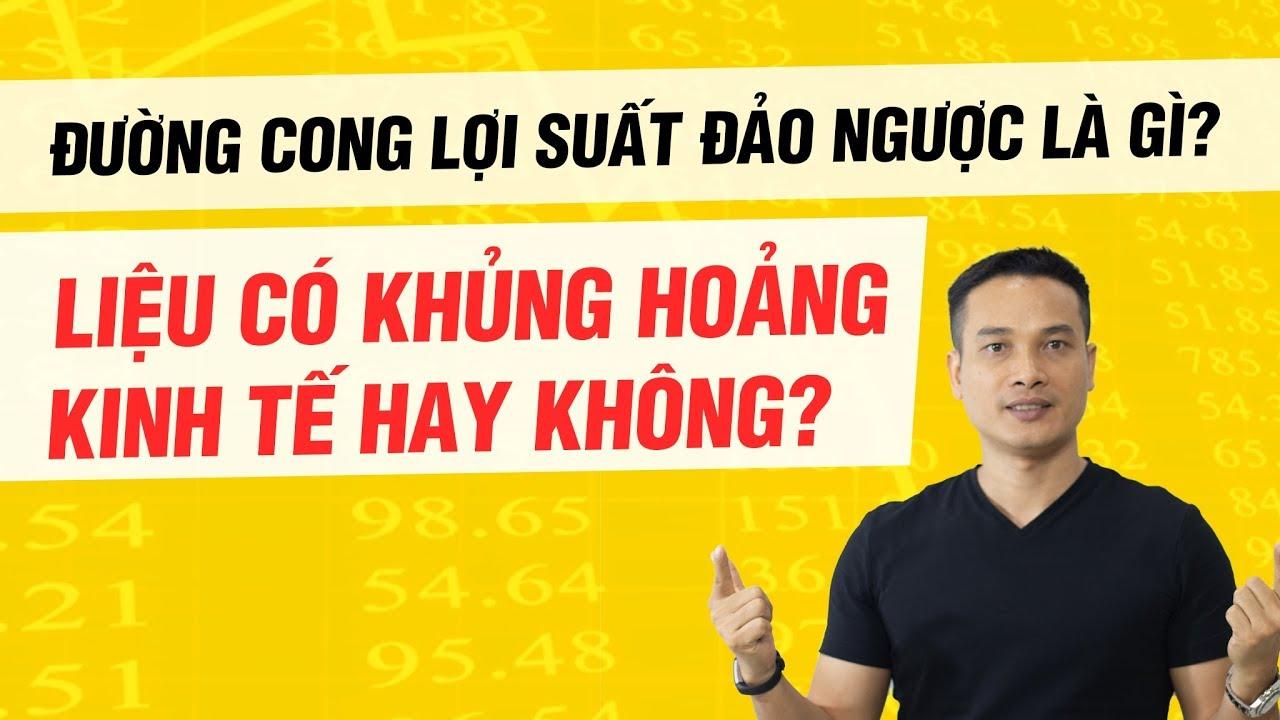 ĐƯỜNG CONG LỢI SUẤT ĐẢO NGƯỢC LÀ GÌ? LIỆU CÓ KHỦNG HOẢNG KINH TẾ HAY KHÔNG?   Thai Pham