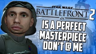Star Wars Battlefront 2 is a Perfect Masterpiece Don't @ Me