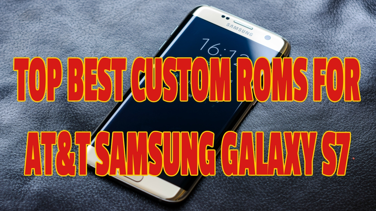 Top Best Custom Roms For At T Samsung Galaxy S7 Youtube