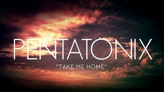 PENTATONIX - TAKE ME HOME