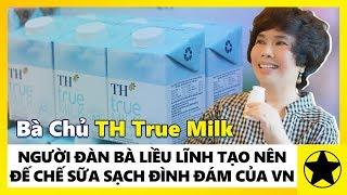 """""""Bà Chủ"""" TH True Milk - Người Đàn Bà Liều Lĩnh Tạo Nên """"Đế Chế Sữa Sạch"""" Đình Đám Của Việt Nam"""