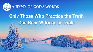 "2020 Christian Devotional Song | ""Only Those Who Practice the Truth Can Bear Witness in Trials"""