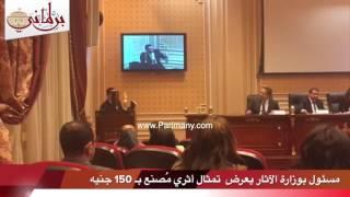 بالفيديو..مسئول بوزارة الآثار يعرض بالبرلمان تمثال أثري مُصنع بـ 150 جنيه